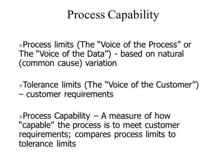 "Process Capability Process limits (The ""Voice of the Process"" or The ""Voice of the Data"") - based on natural (common cause) variation Tolerance limits."