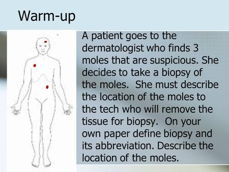 Warm-up A patient goes to the dermatologist who finds 3 moles that are suspicious. She decides to take a biopsy of the moles. She must describe the location.