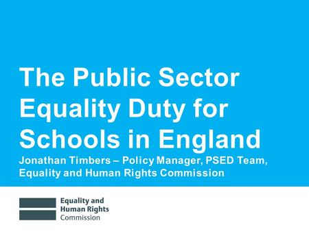 7/7/20161 The Public Sector Equality Duty for Schools in England Jonathan Timbers – Policy Manager, PSED Team, Equality and Human Rights Commission.