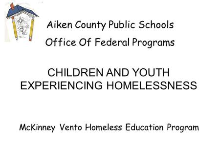 Aiken County Public Schools Office Of Federal Programs McKinney Vento Homeless Education Program CHILDREN AND YOUTH EXPERIENCING HOMELESSNESS.
