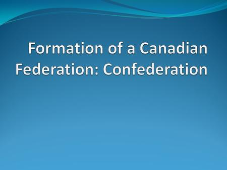 Key Definitions Confederation = the joining of the British North American Colonies to form Canada in 1867. Federal System = Government system with multiple.
