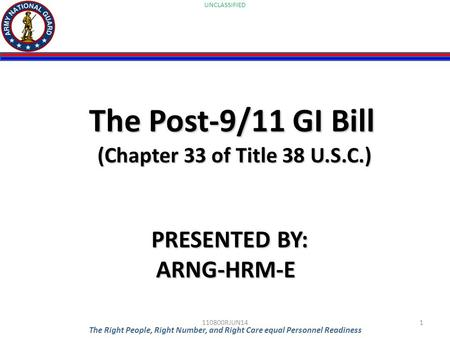 UNCLASSIFIED The Right People, Right Number, and Right Care equal Personnel Readiness The Post-9/11 GI Bill (Chapter 33 of Title 38 U.S.C.) PRESENTED BY:
