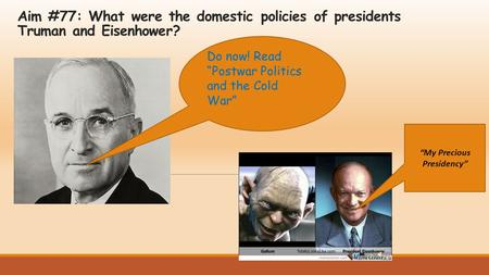 "Aim #77: What were the domestic policies of presidents Truman and Eisenhower? Do now! Read ""Postwar Politics and the Cold War"" ""My Precious Presidency"""