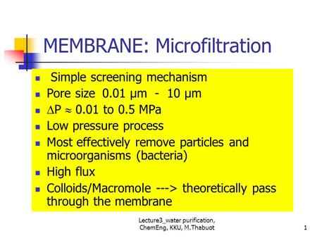 Lecture3_water purification, ChemEng, KKU, M.Thabuot MEMBRANE: Microfiltration Simple screening mechanism Pore size 0.01 μm - 10 μm  P  0.01 to 0.5 MPa.