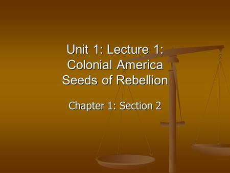 Chapter 1: Section 2 Unit 1: Lecture 1: Colonial America Seeds of Rebellion.