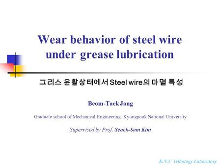 K.N.U Tribology Laboratory Wear behavior of steel wire under grease lubrication Beom-Taek Jang Graduate school of Mechanical Engineering, Kyungpook National.