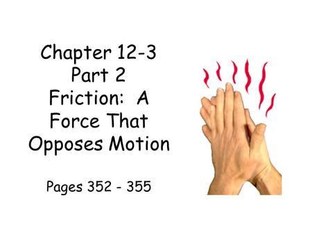 Chapter 12-3 Part 2 Friction: A Force That Opposes Motion Pages 352 - 355.