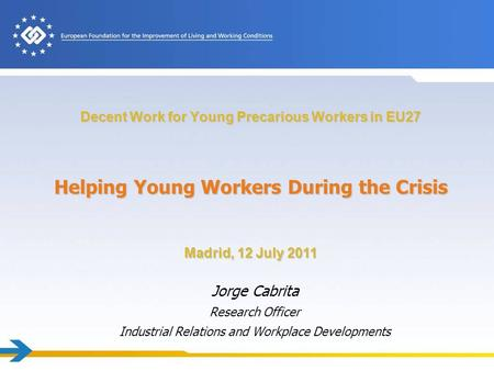 Decent Work for Young Precarious Workers in EU27 Jorge Cabrita Research Officer Industrial Relations and Workplace Developments Helping Young Workers During.