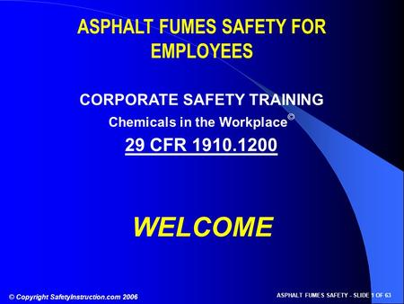 © Copyright SafetyInstruction.com 2006 ASPHALT FUMES SAFETY - SLIDE 1 OF 63 ASPHALT FUMES SAFETY FOR EMPLOYEES CORPORATE SAFETY TRAINING 29 CFR 1910.1200.