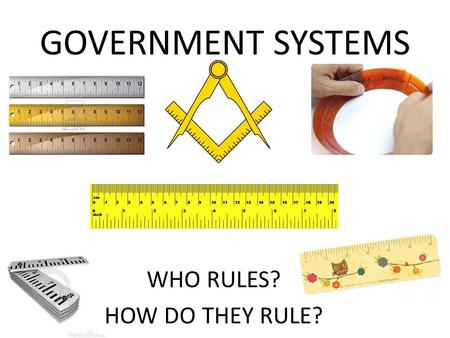 GOVERNMENT SYSTEMS WHO RULES? HOW DO THEY RULE?. *DEMOCRACY SUPREME POWER BELONGS TO THE PEOPLE; POWER USUALLY EXERTED THROUGH VOTING.