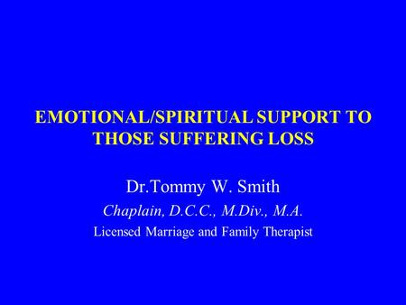 EMOTIONAL/SPIRITUAL SUPPORT TO THOSE SUFFERING LOSS Dr.Tommy W. Smith Chaplain, D.C.C., M.Div., M.A. Licensed Marriage and Family Therapist.