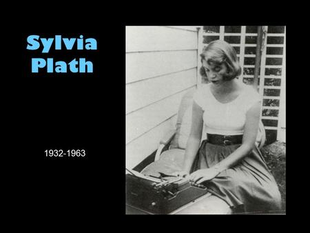Sylvia Plath 1932-1963. A brief biography: childhood Born in Boston on October 27, 1932, to Aurelia Schober and Otto Plath Her father was German-Polish;
