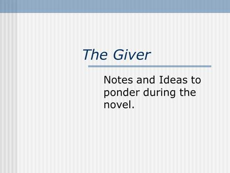 The Giver Notes and Ideas to ponder during the novel.