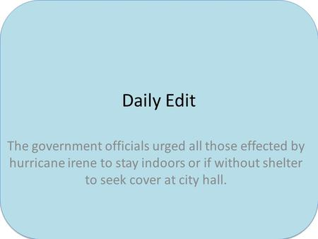 Daily Edit The government officials urged all those effected by hurricane irene to stay indoors or if without shelter to seek cover at city hall.