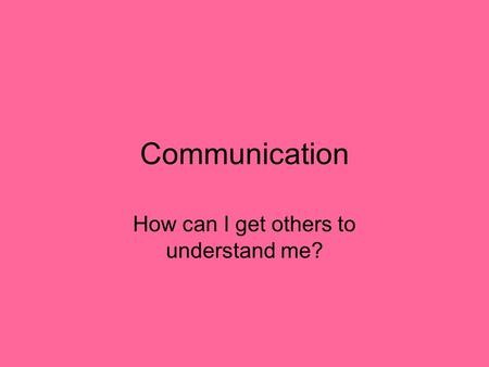 Communication How can I get others to understand me?