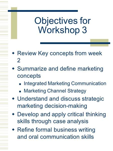 Objectives for Workshop 3  Review Key concepts from week 2  Summarize and define marketing concepts Integrated Marketing Communication Marketing Channel.