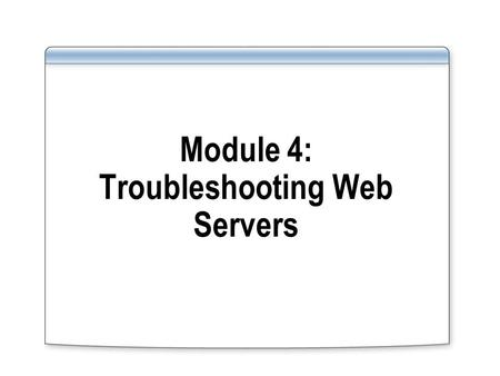 Module 4: Troubleshooting Web Servers. Overview Use IIS 7.0 troubleshooting features to gather troubleshooting information Use the Runtime Control and.