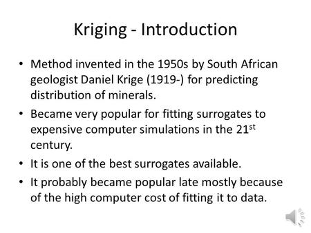 Kriging - Introduction Method invented in the 1950s by South African geologist Daniel Krige (1919-) for predicting distribution of minerals. Became very.