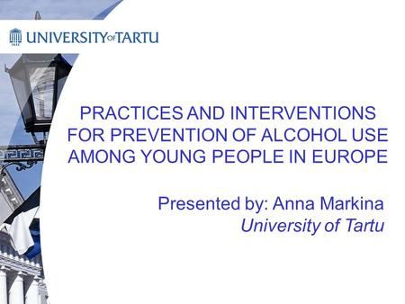 PRACTICES AND INTERVENTIONS FOR PREVENTION OF ALCOHOL USE AMONG YOUNG PEOPLE IN EUROPE Presented by: Anna Markina University of Tartu.