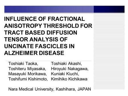INFLUENCE OF FRACTIONAL ANISOTROPY THRESHOLD FOR TRACT BASED DIFFUSION TENSOR ANALYSIS OF UNCINATE FASCICLES IN ALZHEIMER DISEASE Toshiaki Taoka, Toshiaki.