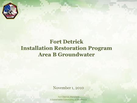 Fort Detrick Installation Restoration Program Area B Groundwater November 1, 2010 Fort Detrick, Maryland A Sustainable Community of Excellence.