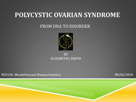 POLYCYSTIC OVARIAN SYNDROME FROM DNA TO DISORDER BY ELIZABETH J. PAUYO 08/02/2010NS215G: Mendelian and Human Genetics.