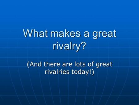 What makes a great rivalry? (And there are lots of great rivalries today!)