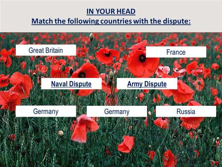IN YOUR HEAD Match the following countries with the dispute: Great Britain Germany France RussiaGermany Naval DisputeArmy Dispute.