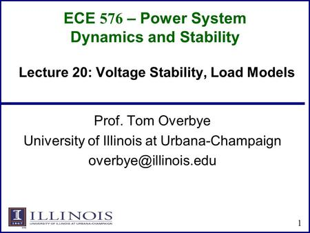 ECE 576 – Power System Dynamics and Stability Prof. Tom Overbye University of Illinois at Urbana-Champaign 1 Lecture 20: Voltage Stability,