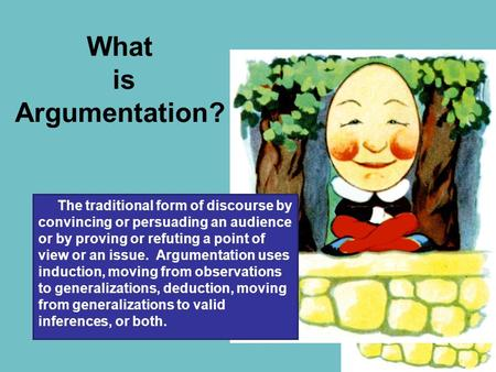 What is Argumentation? The traditional form of discourse by convincing or persuading an audience or by proving or refuting a point of view or an issue.