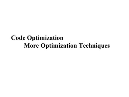 Code Optimization More Optimization Techniques. More Optimization Techniques  Loop optimization  Code motion  Strength reduction for induction variables.