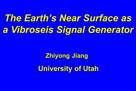 The Earth's Near Surface as a Vibroseis Signal Generator Zhiyong Jiang University of Utah.