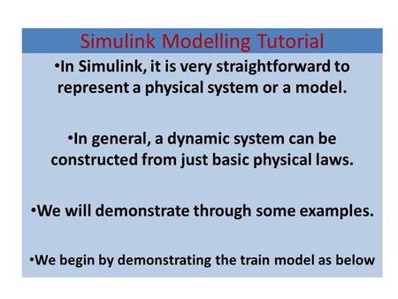 Simulink Modelling Tutorial In Simulink, it is very straightforward to represent a physical system or a model. In general, a dynamic system can be constructed.
