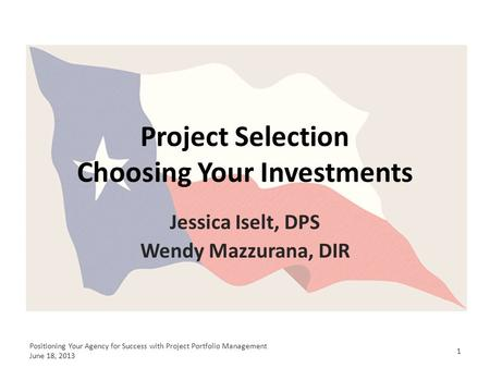 Project Selection Choosing Your Investments Jessica Iselt, DPS Wendy Mazzurana, DIR 1 Positioning Your Agency for Success with Project Portfolio Management.