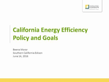 California Energy Efficiency Policy and Goals Beena Morar Southern California Edison June 14, 2016.