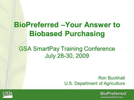 BioPreferred –Your Answer to Biobased Purchasing GSA SmartPay Training Conference July 28-30, 2009 Ron Buckhalt U.S. Department of Agriculture.