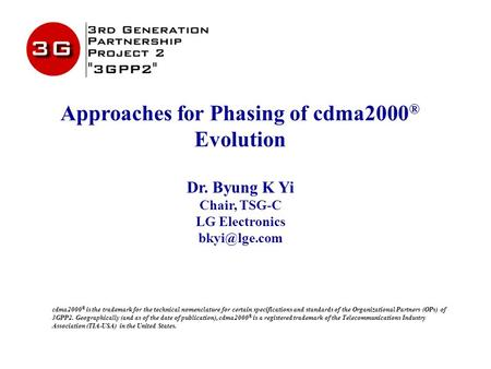 Approaches for Phasing of cdma2000 ® Evolution Dr. Byung K Yi Chair, TSG-C LG Electronics cdma2000 ® is the trademark for the technical nomenclature.