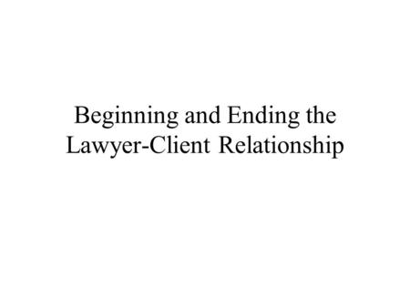 Beginning and Ending the Lawyer-Client Relationship.