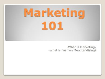Marketing 101 Marketing 101 -What is Marketing? -What is Fashion Merchandising?