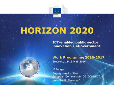ICT-enabled public sector innovation / eGovernment Work Programme 2016-2017 HORIZON 2020 Brussels, 12-13 May 2016 JF Junger Deputy Head of Unit European.