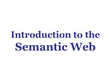 Introduction to the Semantic Web. Questions What is the Semantic Web? Why do we want it? How will we do it? Who will do it? When will it be done?