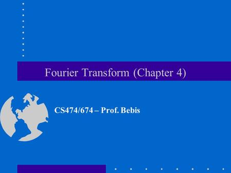 Fourier Transform (Chapter 4) CS474/674 – Prof. Bebis.