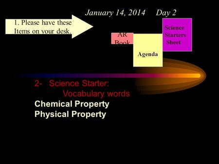 January 14, 2014 Day 2 Science Starters Sheet 1. Please have these Items on your desk. AR Book 2- Science Starter: Vocabulary words Chemical Property Physical.
