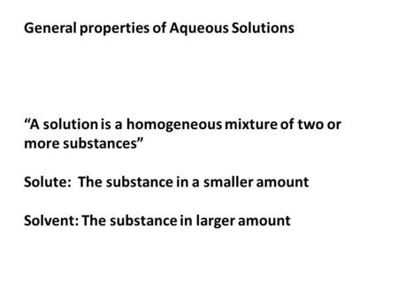 "General properties of Aqueous Solutions ""A solution is a homogeneous mixture of two or more substances"" Solute: The substance in a smaller amount Solvent:"