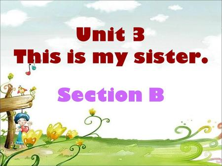 Unit 3 This is my sister. Section B. sister son cousin grandfather mother aunt / grandmother (1) (2) (3) (5) (6) father / uncle / daughter ( ) (brother)