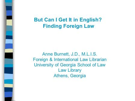 But Can I Get It in English? Finding Foreign Law Anne Burnett, J.D., M.L.I.S. Foreign & International Law Librarian University of Georgia School of Law.