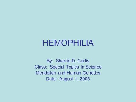 HEMOPHILIA By: Sherrie D. Curtis Class: Special Topics In Science Mendelian and Human Genetics Date: August 1, 2005.