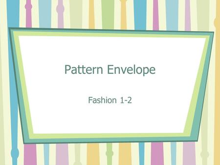 Pattern Envelope Fashion 1-2. Selecting a Pattern Pattern Catalogs at the store. –McCalls –Simplicity –Kwik Sew Pattern Company websites. –www.mccallpattern.comwww.mccallpattern.com.