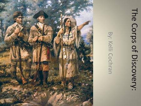 The Corps of Discovery: By: Kelli Cochran. Basic Information What: The Lewis and Clark Expedition When: 1803- 1806 Who: Meriwether Lewis, William Clark,