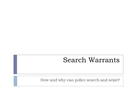 Search Warrants How and why can police search and seize?